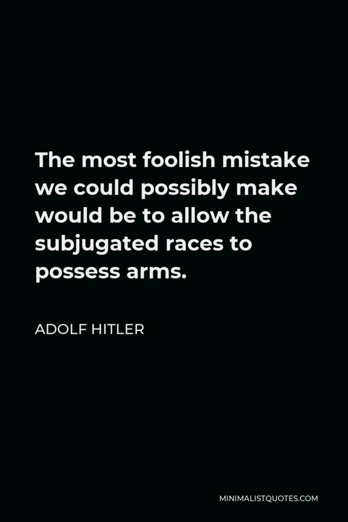 Adolf Hitler Quote - The most foolish mistake we could possibly make would be to allow the subjugated races to possess arms.