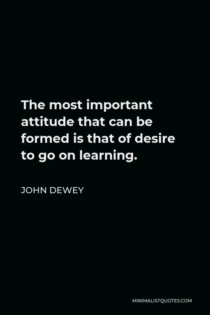 John Dewey Quote - The most important attitude that can be formed is that of desire to go on learning.