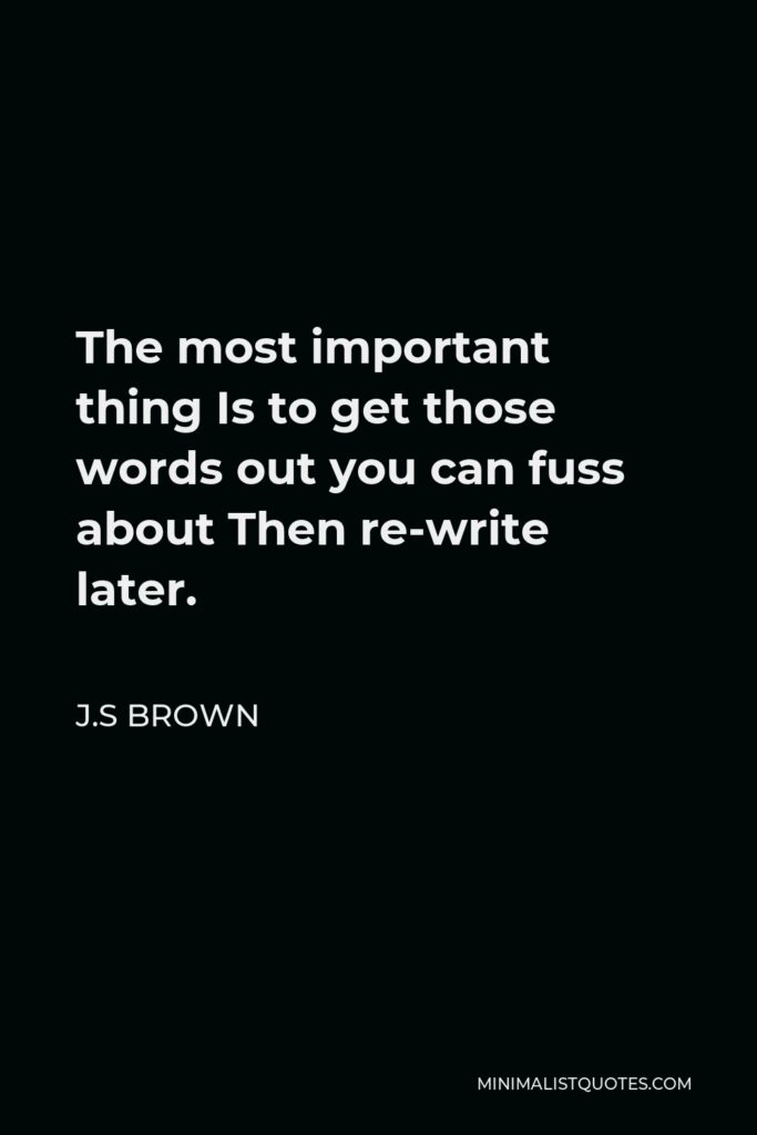 J.S Brown Quote - The most important thing Is to get those words out you can fuss about Then re-write later.