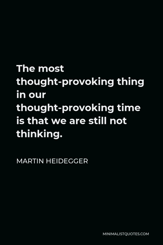 Martin Heidegger Quote - The most thought-provoking thing in our thought-provoking time is that we are still not thinking.