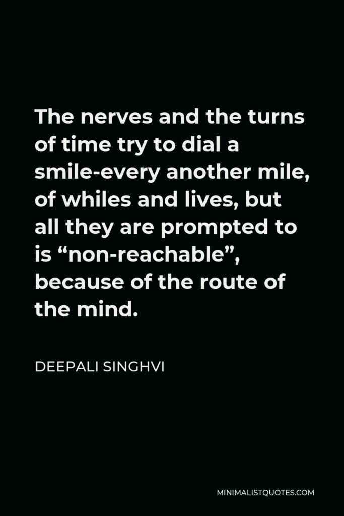 """Deepali Singhvi Quote - The nerves and the turns of time try to dial a smile-every another mile, of whiles and lives, but all they are prompted to is """"non-reachable"""", because of the route of the mind."""