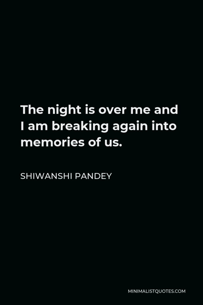 Shiwanshi Pandey Quote - The night is over me and I am breaking again into memories of us.