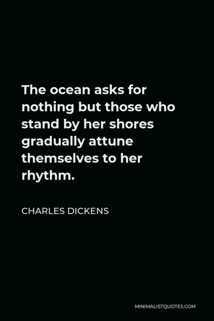 Charles Dickens Quote - The ocean asks for nothing but those who stand by her shores gradually attune themselves to her rhythm.