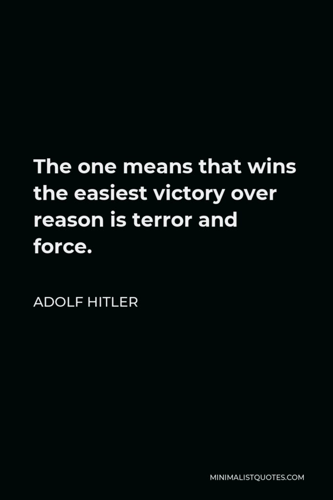 Adolf Hitler Quote - The one means that wins the easiest victory over reason is terror and force.