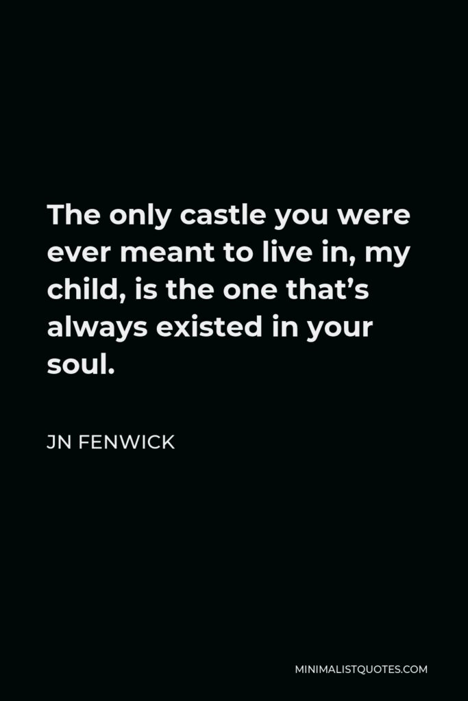 JN Fenwick Quote - The only castle you were ever meant to live in, my child, is the one that's always existed in your soul.