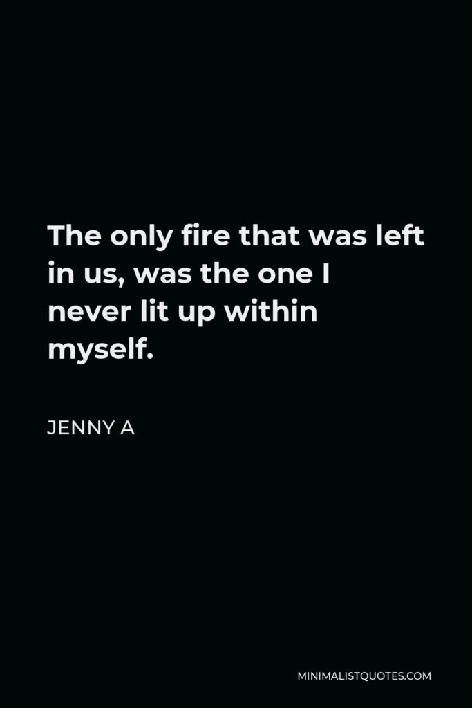 Jenny A Quote - The only fire that was left in us, was the one I never lit up within myself.