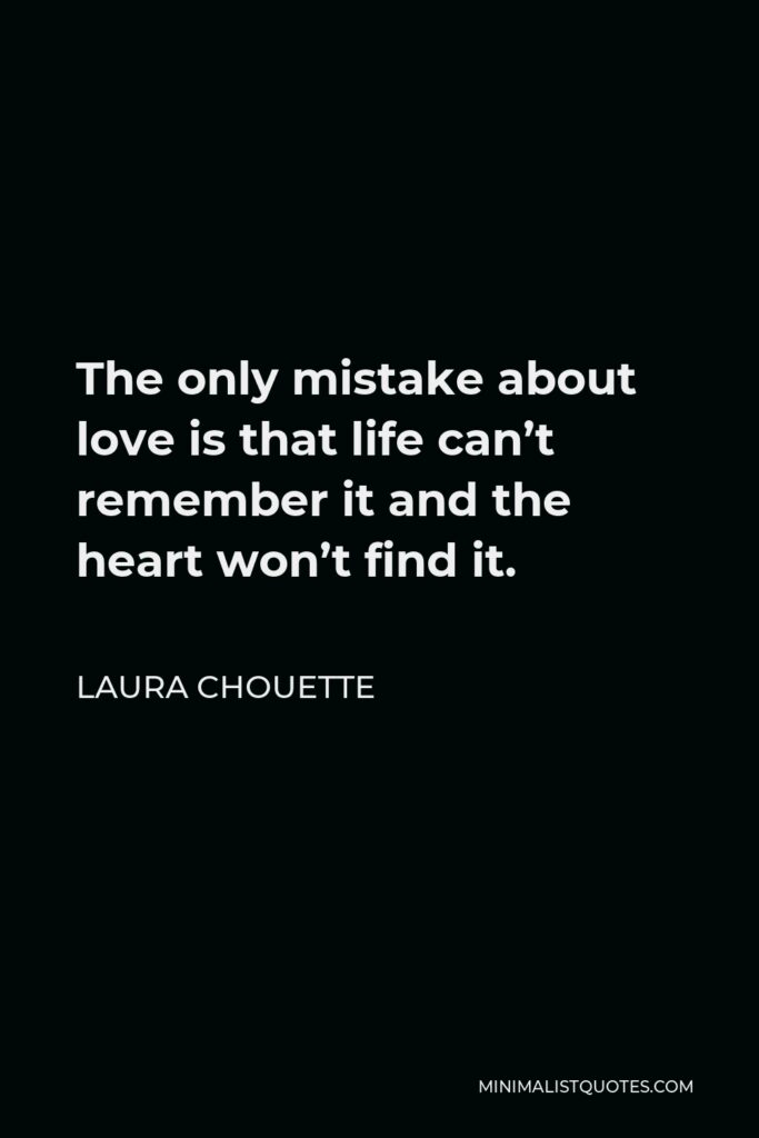 Laura Chouette Quote - The only mistake about love is that life can't remember it and the heart won't find it.