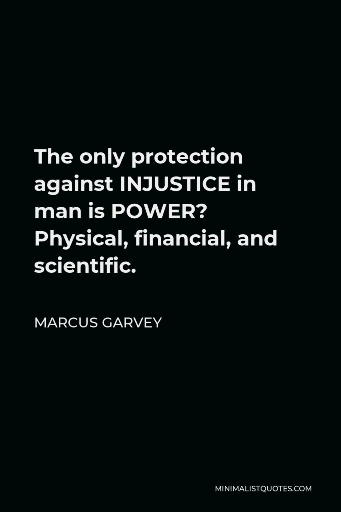Marcus Garvey Quote - The only protection against INJUSTICE in man is POWER? Physical, financial, and scientific.
