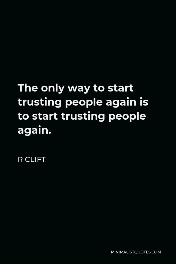 R Clift Quote - The only way to start trusting people again is to start trusting people again.