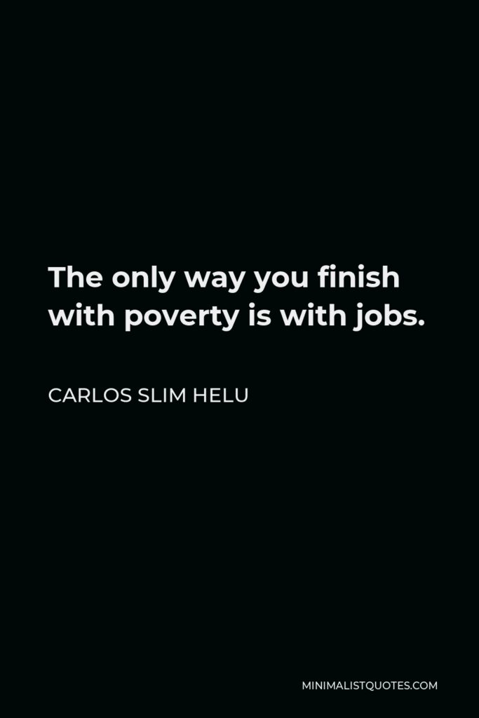 Carlos Slim Helu Quote - The only way you finish with poverty is with jobs.