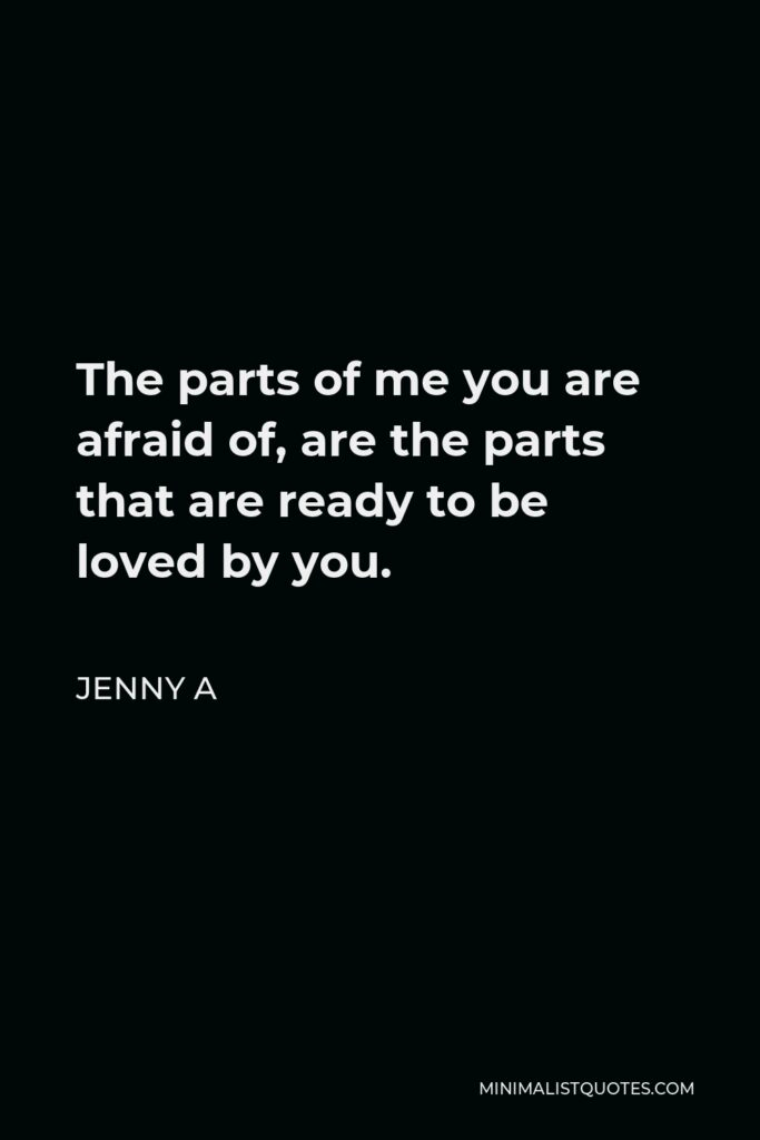 Jenny A Quote - The parts of me you are afraid of, are the parts that are ready to be loved by you.