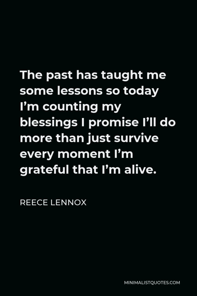 Reece Lennox Quote - The past has taught me some lessons so today I'm counting my blessings I promise I'll do more than just survive every moment I'm grateful that I'm alive.