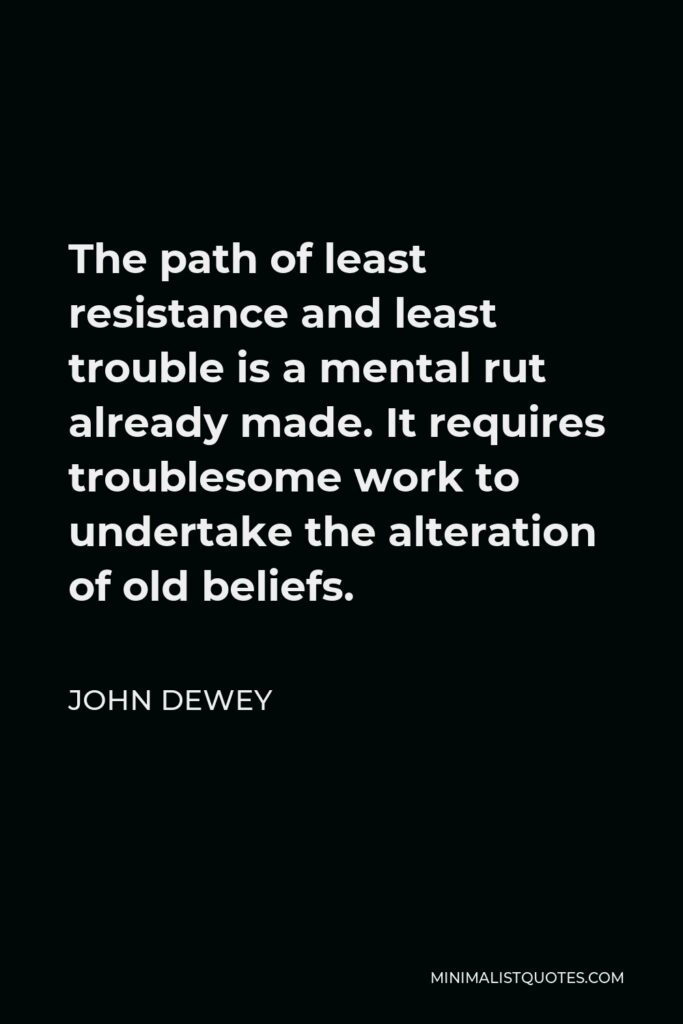 John Dewey Quote - The path of least resistance and least trouble is a mental rut already made. It requires troublesome work to undertake the alteration of old beliefs.
