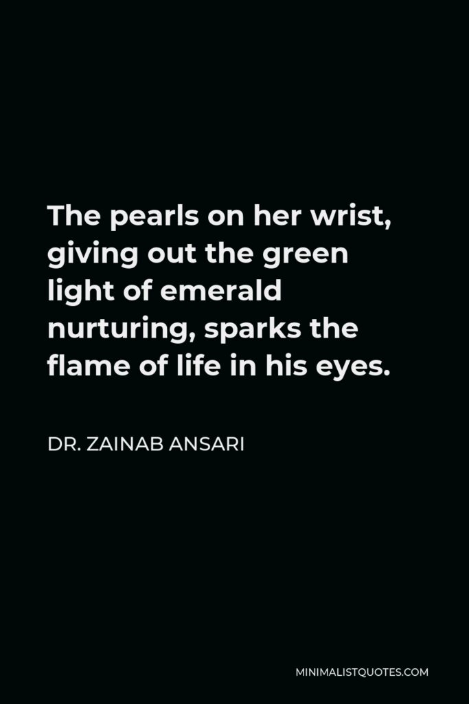 Dr. Zainab Ansari Quote - The pearls on her wrist, giving out the green light of emerald nurturing, sparks the flame of life in his eyes.