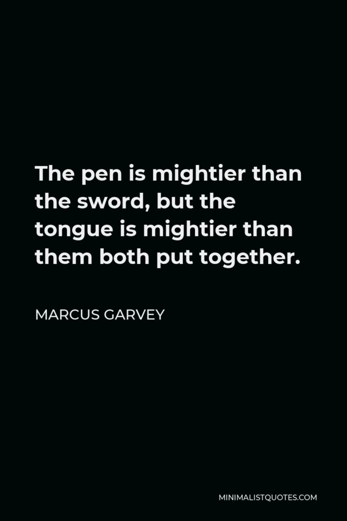 Marcus Garvey Quote - The pen is mightier than the sword, but the tongue is mightier than them both put together.