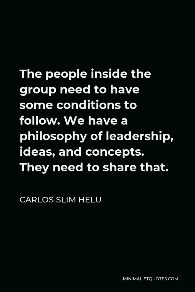 Carlos Slim Helu Quote - The people inside the group need to have some conditions to follow. We have a philosophy of leadership, ideas, and concepts. They need to share that.