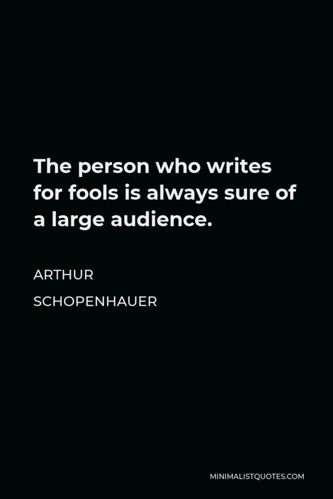 Arthur Schopenhauer Quote - The person who writes for fools is always sure of a large audience.