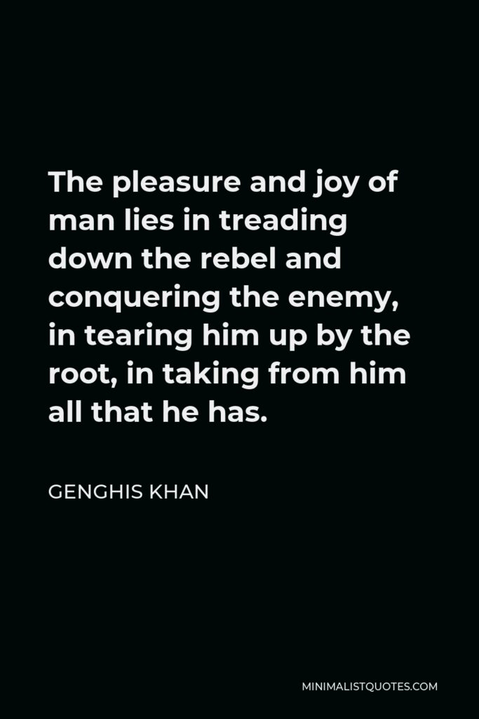 Genghis Khan Quote - The pleasure and joy of man lies in treading down the rebel and conquering the enemy, in tearing him up by the root, in taking from him all that he has.