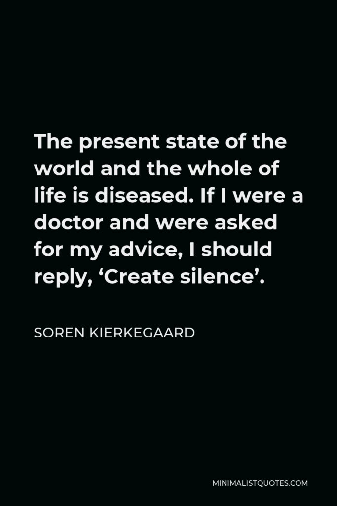 Soren Kierkegaard Quote - The present state of the world and the whole of life is diseased. If I were a doctor and were asked for my advice, I should reply, 'Create silence'.