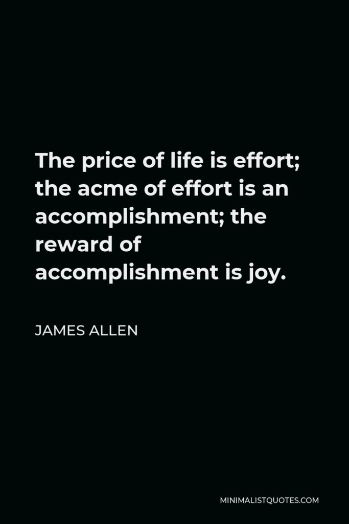 James Allen Quote - The price of life is effort; the acme of effort is an accomplishment; the reward of accomplishment is joy.
