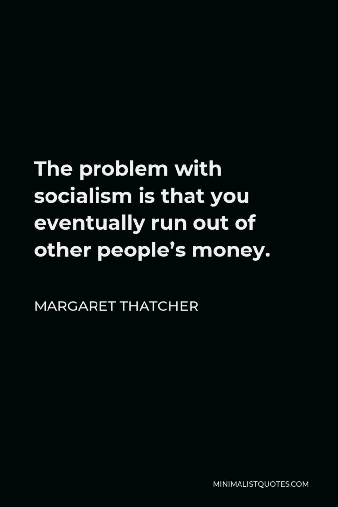 Margaret Thatcher Quote - The problem with socialism is that you eventually run out of other people's money.