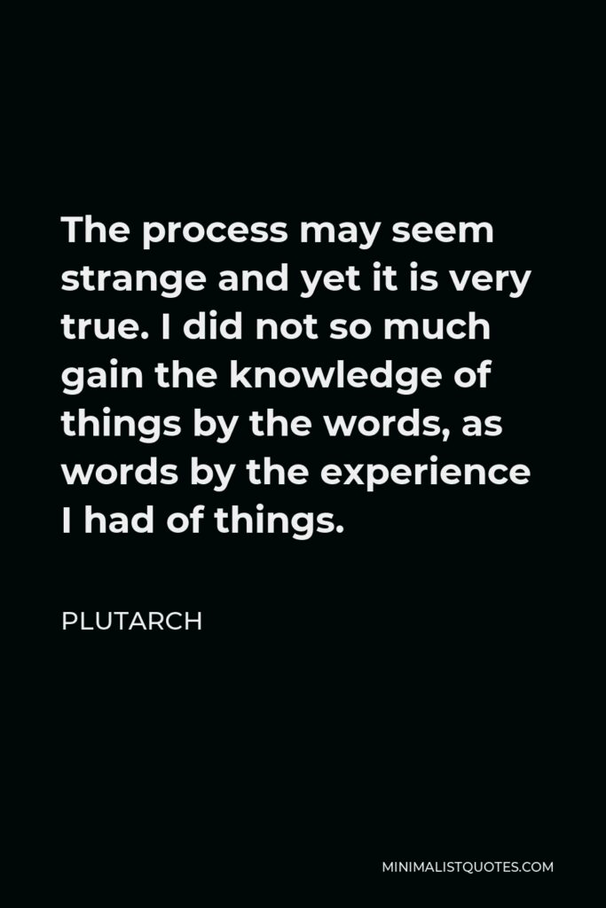 Plutarch Quote - The process may seem strange and yet it is very true. I did not so much gain the knowledge of things by the words, as words by the experience I had of things.
