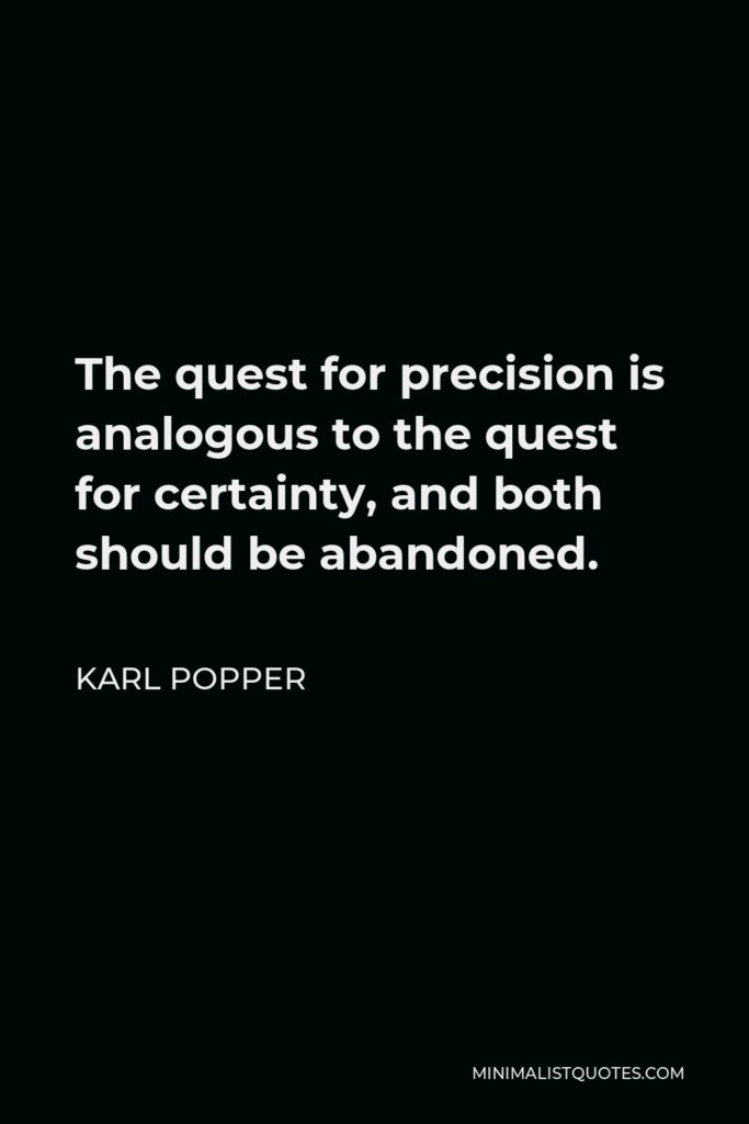 Karl Popper Quote - The quest for precision is analogous to the quest for certainty, and both should be abandoned.