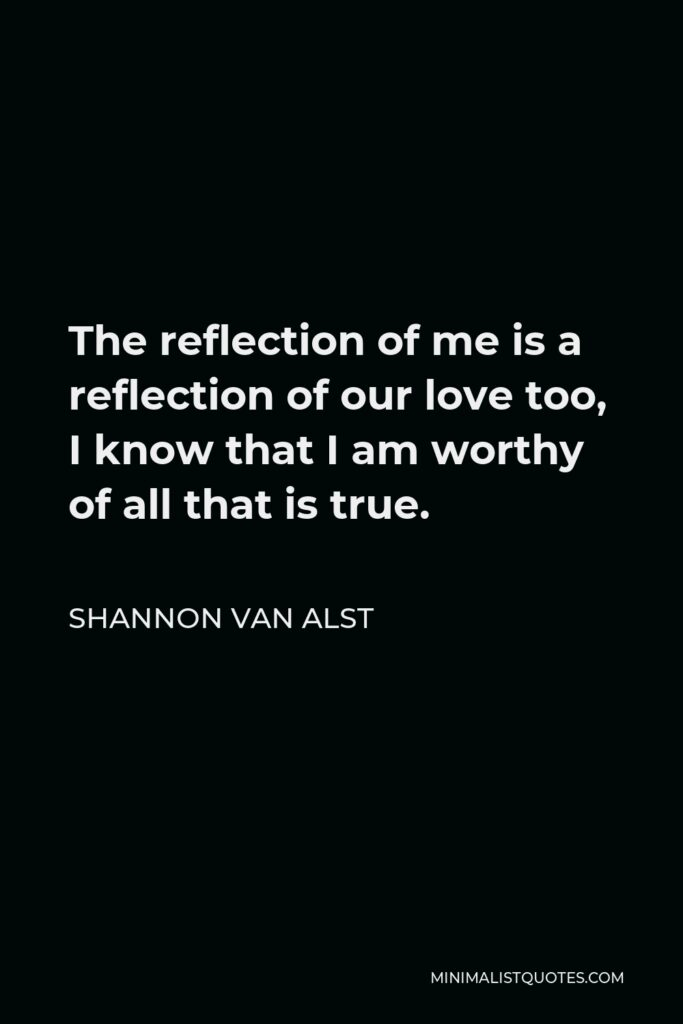 Shannon Van Alst Quote - The reflection of me is a reflection of our love too, I know that I am worthy of all that is true.