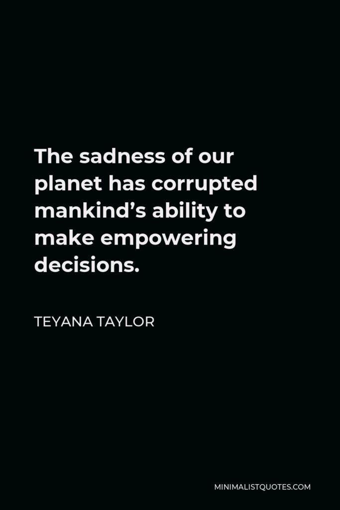 Teyana Taylor Quote - The sadness of our planet has corrupted mankind's ability to make empowering decisions.