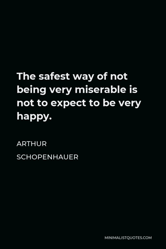 Arthur Schopenhauer Quote - The safest way of not being very miserable is not to expect to be very happy.