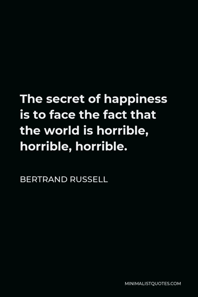 Bertrand Russell Quote - The secret of happiness is to face the fact that the world is horrible, horrible, horrible.