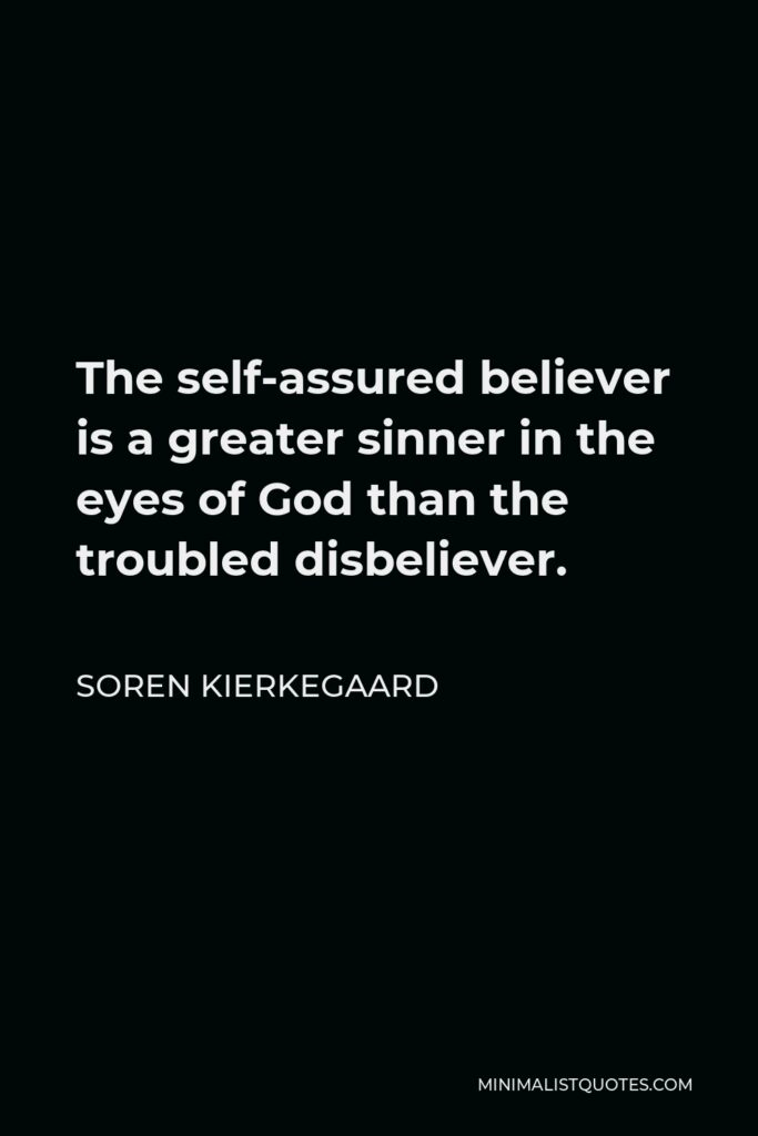 Soren Kierkegaard Quote - The self-assured believer is a greater sinner in the eyes of God than the troubled disbeliever.