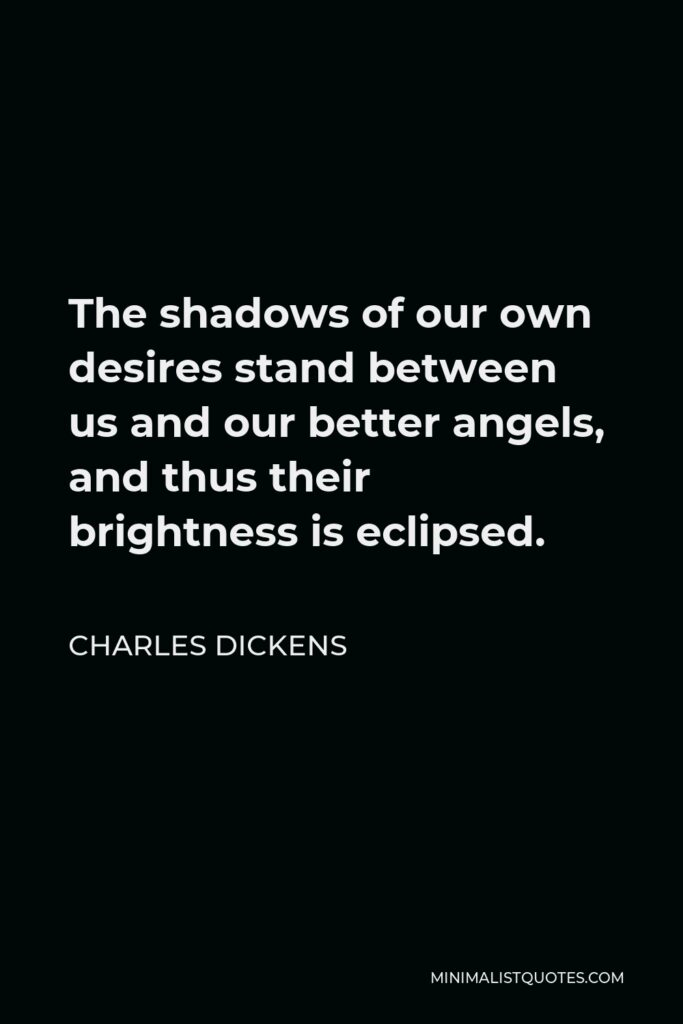 Charles Dickens Quote - The shadows of our own desires stand between us and our better angels, and thus their brightness is eclipsed.