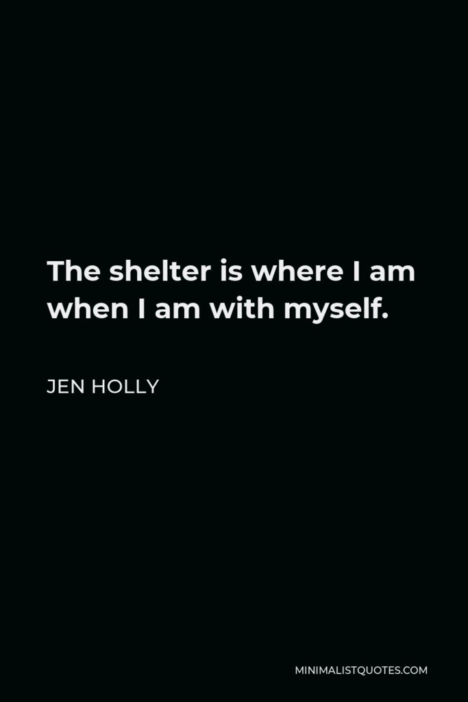 Jen Holly Quote - The shelter is where I am when I am with myself.