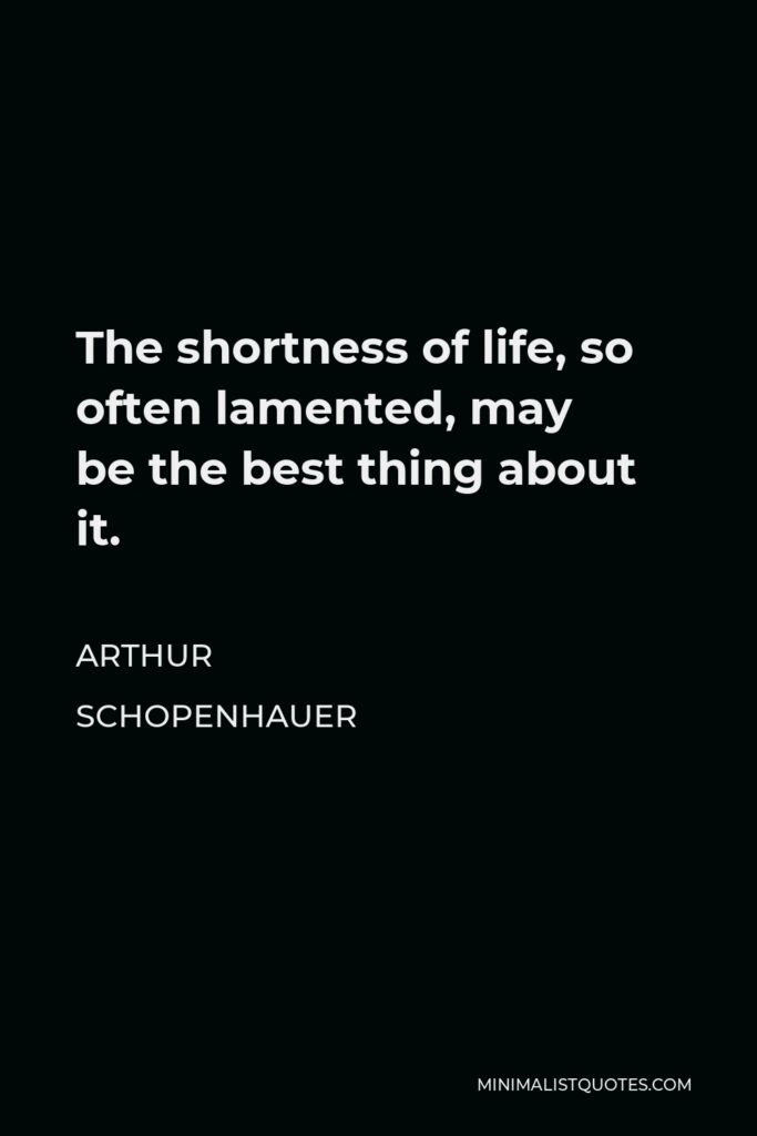 Arthur Schopenhauer Quote - The shortness of life, so often lamented, may bethe best thing about it.