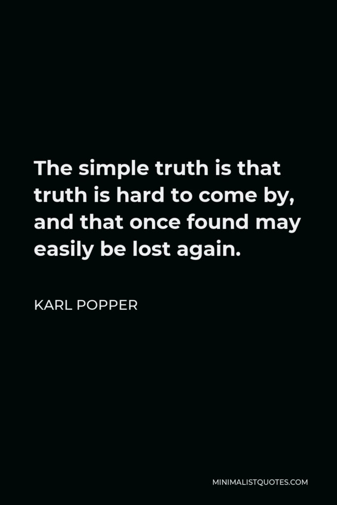 Karl Popper Quote - The simple truth is that truth is hard to come by, and that once found may easily be lost again.