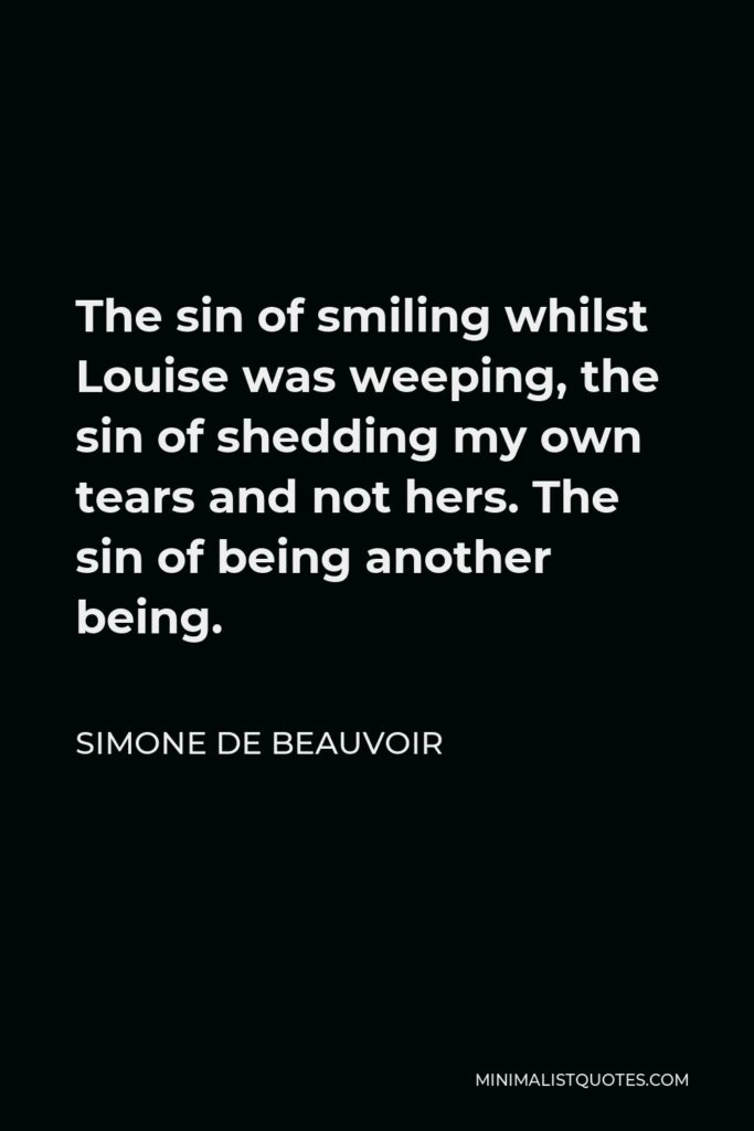 Simone de Beauvoir Quote - The sin of smiling whilst Louise was weeping, the sin of shedding my own tears and not hers. The sin of being another being.