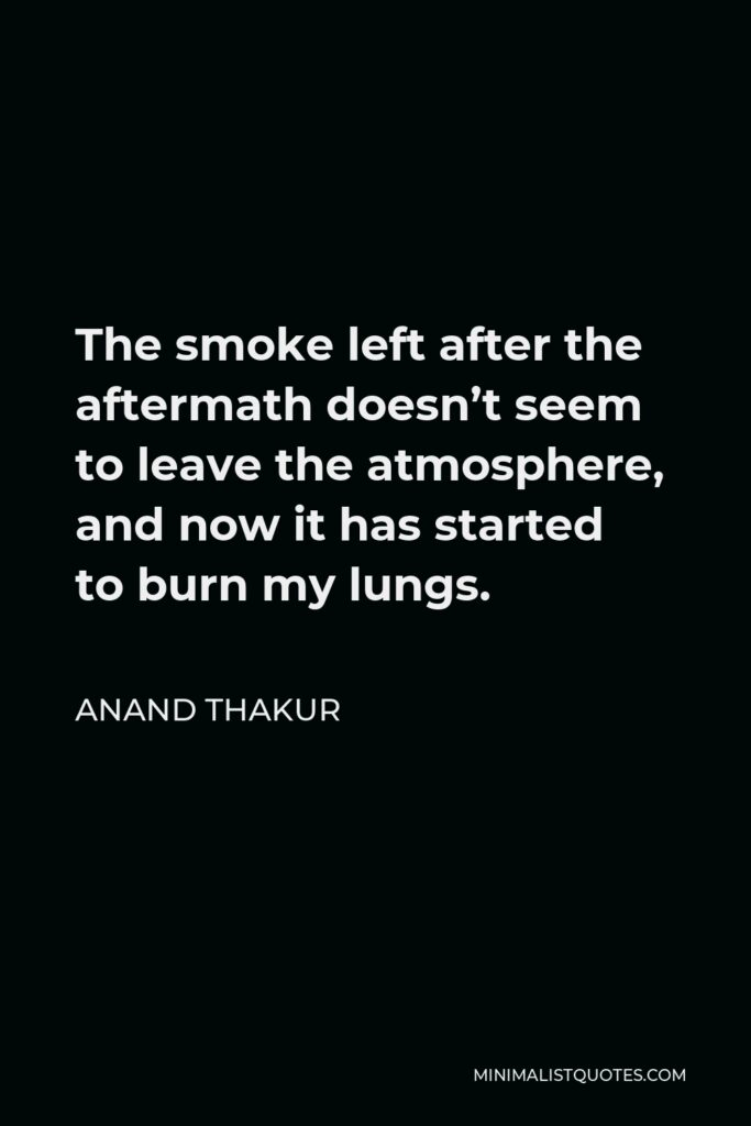 Anand Thakur Quote - The smoke left after the aftermath doesn't seem to leave the atmosphere, and now it has started to burn my lungs.
