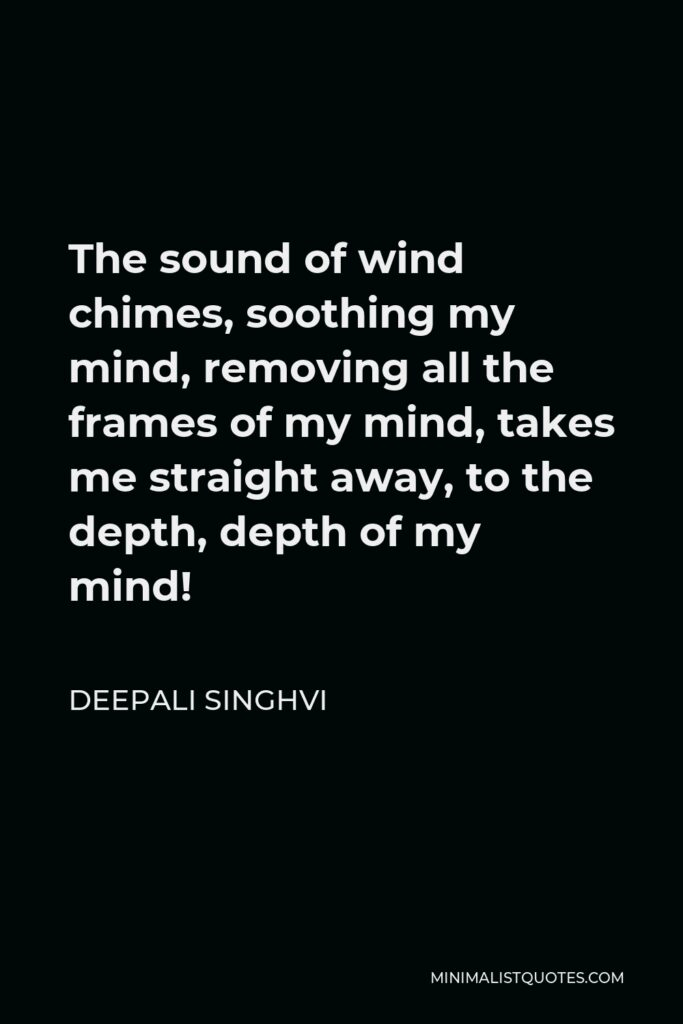 Deepali Singhvi Quote - The sound of wind chimes, soothing my mind, removing all the frames of my mind, takes me straight away, to the depth, depth of my mind!