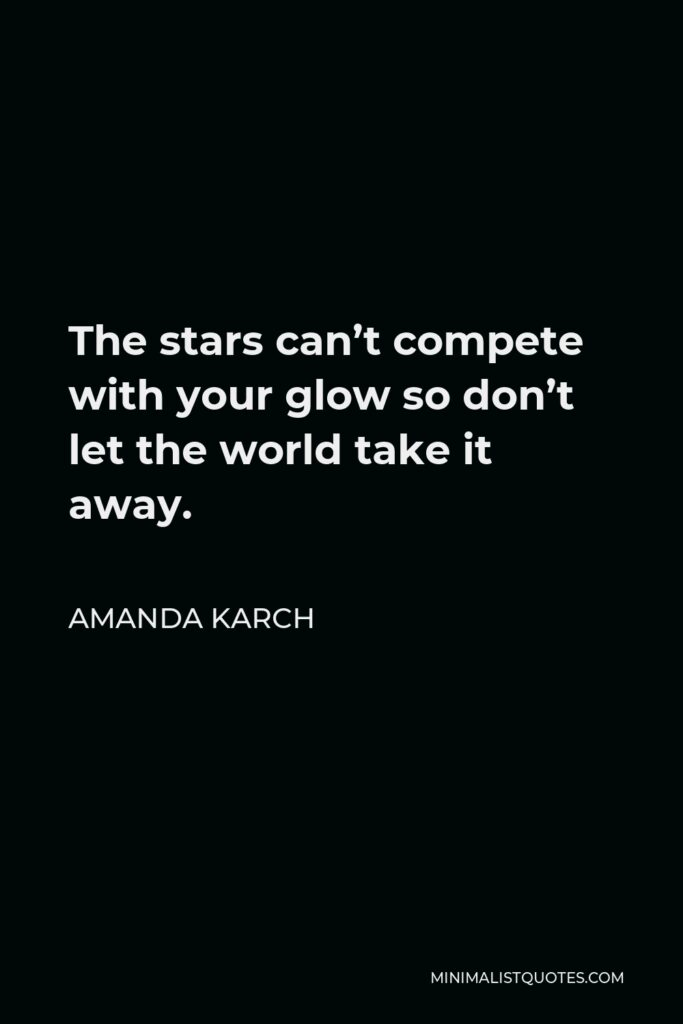 Amanda Karch Quote - The stars can't compete with your glow so don't let the world take it away.