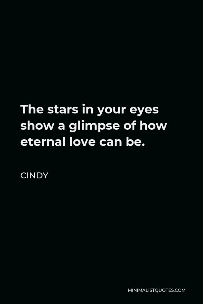 Cindy Quote - The stars in your eyes show a glimpse of how eternal love can be.