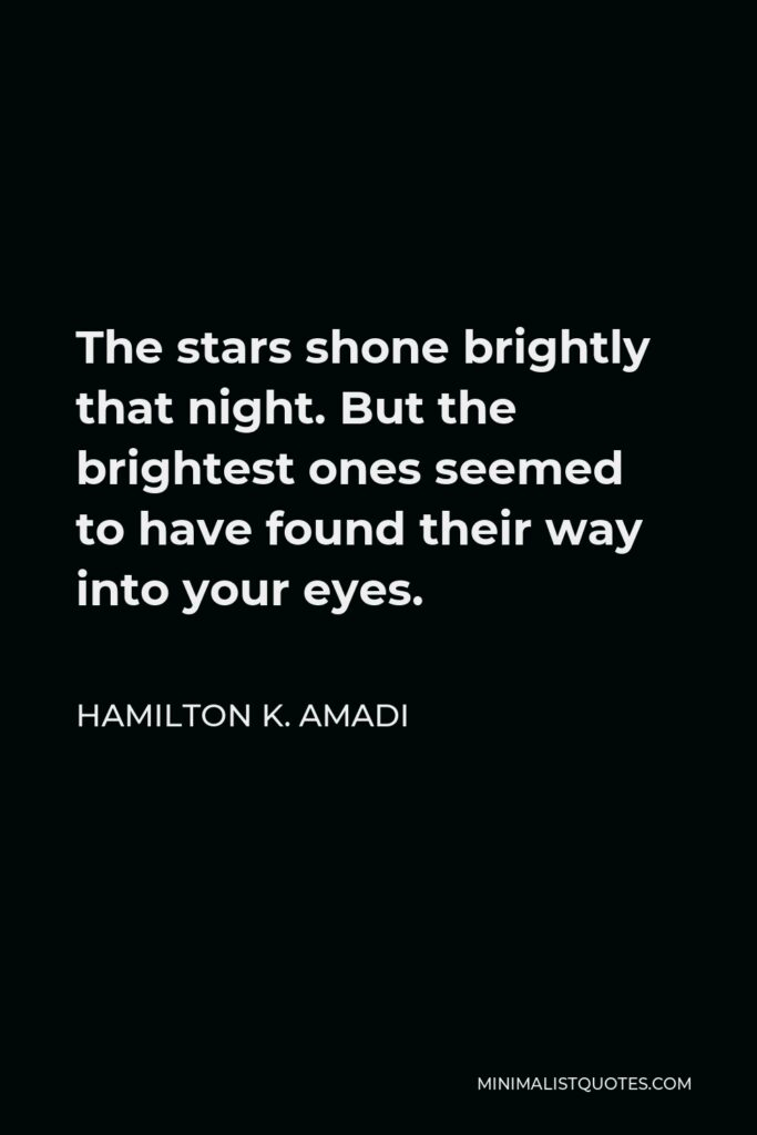 Hamilton K. Amadi Quote - The stars shone brightly that night. But the brightest ones seemed to have found their way into your eyes.