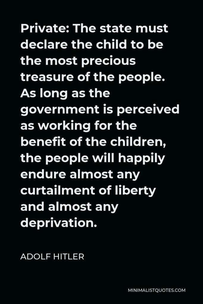 Adolf Hitler Quote - The state must declare the child to be the most precious treasure of the people. As long as the government is perceived as working for the benefit of the children, the people will happily endure almost any curtailment of liberty and almost any deprivation.
