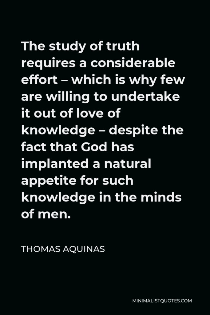Thomas Aquinas Quote - The study of truth requires a considerable effort – which is why few are willing to undertake it out of love of knowledge – despite the fact that God has implanted a natural appetite for such knowledge in the minds of men.
