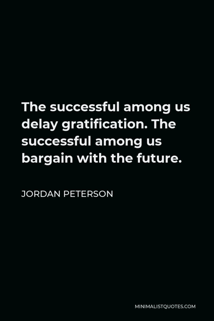 Jordan Peterson Quote - The successful among us delay gratification. The successful among us bargain with the future.