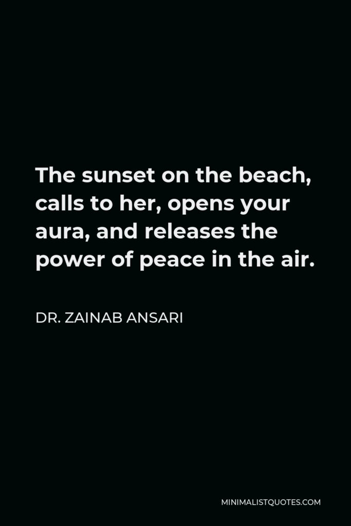 Dr. Zainab Ansari Quote - The sunset on the beach, calls to her, opens your aura, and releases the power of peace in the air.