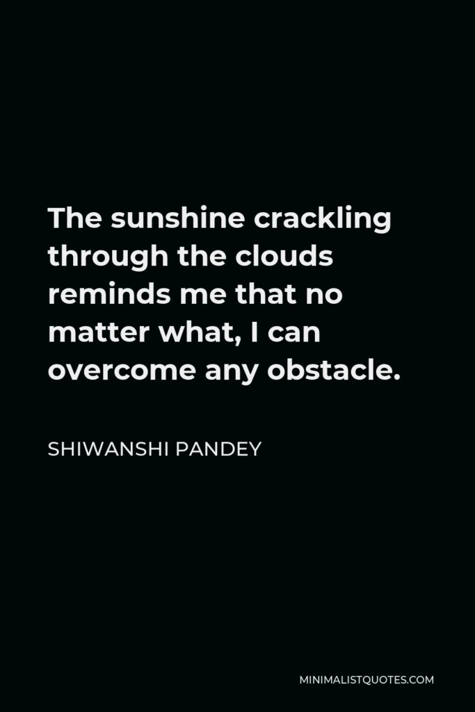 Shiwanshi Pandey Quote - The sunshine crackling through the clouds reminds me that no matter what, I can overcome any obstacle.