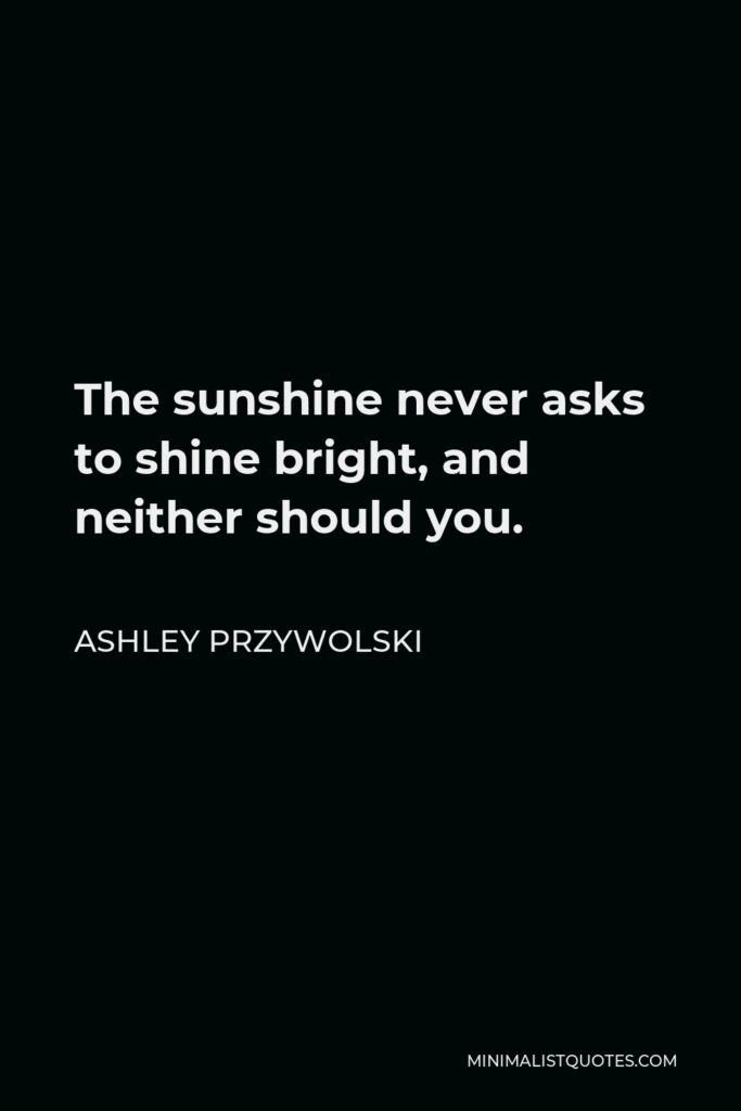 Ashley Przywolski Quote - The sunshine never asks to shine bright, and neither should you.