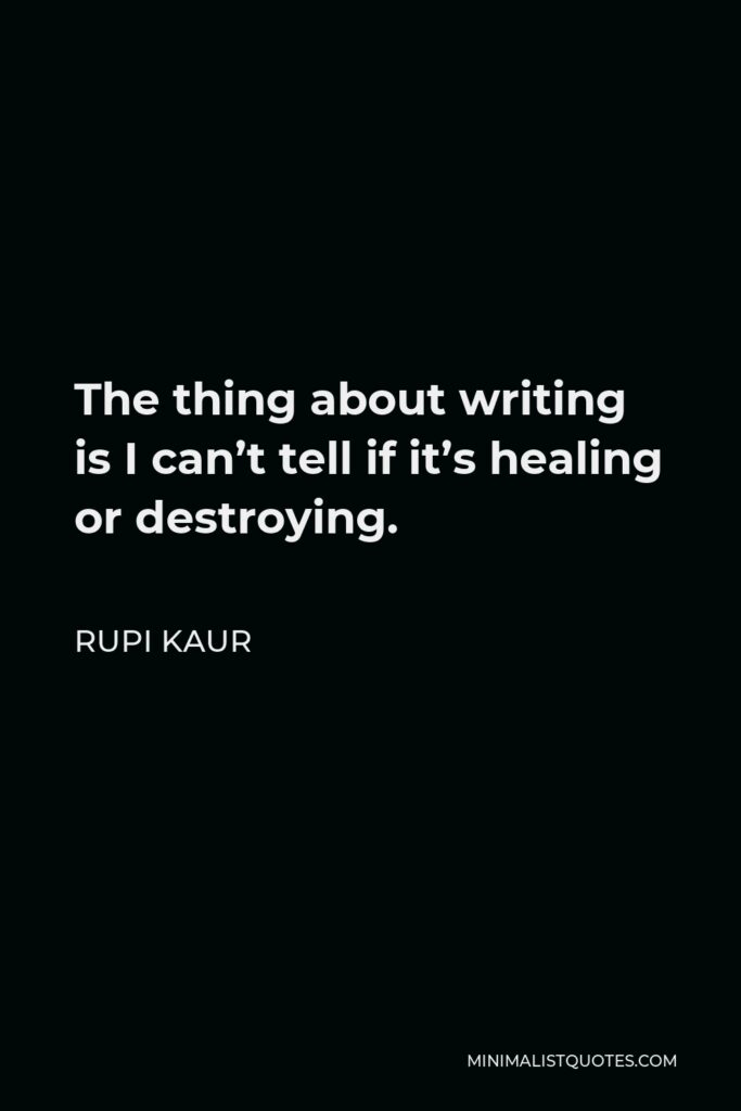 Rupi Kaur Quote - The thing about writing is I can't tell if it's healing or destroying.