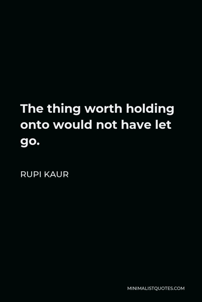 Rupi Kaur Quote - The thing worth holding onto would not have let go.